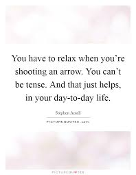 Arrow Quotes Life Best You have to relax when you're shooting an arrow You can't be