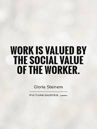 Social Work Quotes Inspiration Work Is Valued By The Social Value Of The Worker Picture Quotes