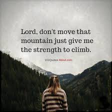 Christian Quotes About Strength Best Of Lord Don't Move That Mountain Just Give Me The Strength To Climb