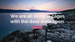 wide open doors. Brilliant Doors George Lucas Quote U201cWe Are All Living In Cages With The Door Wide Open To Wide Open Doors
