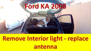 Ford Ka Interior Light Problem Ford Ka How To Remove Interior Light To Replace Radio Aerial