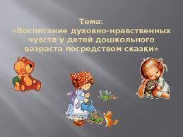 Воспитание духовно нравственных чувств у детей дошкольного  Тема Воспитание духовно нравственных чувств у детей дошкольного возраста посредством сказки