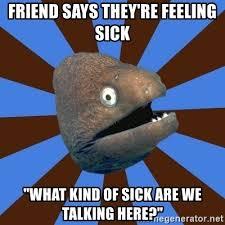 "Friend says they're feeling sick ""what kind of sick are we talking here?"" -  Emetophobic Eel | Meme Generator"