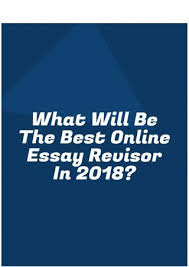 what will be the best online essay revisor in by essayeditor what will be the best online essay revisor in 2018 there are many companies offering essay revising services out there but how do you identify good