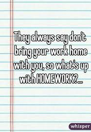 bring work home. They Always Say Don\u0027t Bring Your Work Home With You, So What\u0027s Up HOMEWORK?