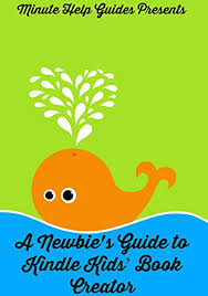 a newbie s guide to kindle kids book creator by minute help guides