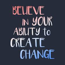 Change Quote Simple Believe In Your Ability To Create Change Inspirational Quote