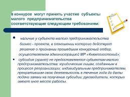 Памятка для предпринимателя по участию в конкурсе для  малого предпринимательства соответствующие следующим требованиям наличие у субъекта малого предпринимательства бизнес проекта в отношении которого