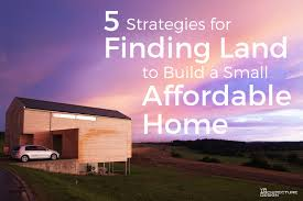 5 strategies for finding land to build a small affordable house