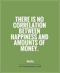 Quotes About Money And Happiness There is no correlation between happiness and amounts of money 21