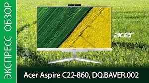 Экспресс-обзор моноблока <b>Acer Aspire</b> C22 860 - YouTube