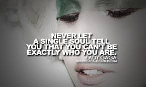 Lady Gaga Quotes About Being Yourself Best Of Never Let A Single Soul Tell You That You Can't Be Exactly Who