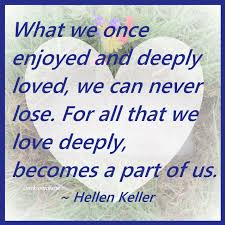 What We Once Enjoyed And Deeply Loved We Can Never Lose For All