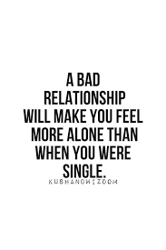 Bad Relationship Quotes Stunning A Bad Relationship Will Make You Feel More Alone Than When You Were