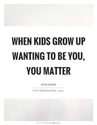 Quotes About Kids Growing Up Gorgeous When Kids Grow Up Wanting To Be You You Matter Picture Quotes