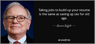 warren buffett quote  taking jobs to build up your resume is the    taking jobs to build up your resume is the same as saving up sex for old