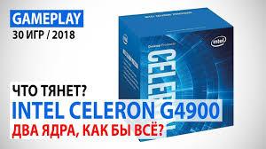 <b>Intel Celeron G4900</b>: Что сейчас тянет двухъядерник? Два ядра ...