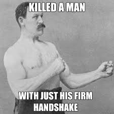 killed a man with just his firm handshake - Misc - quickmeme via Relatably.com