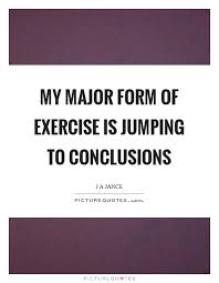 Jumping To Conclusions Quotes New My Major Form Of Exercise Is Jumping To Conclusions Picture Quotes