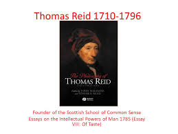 thomas reid founder of the scottish school of common sense essays  1 thomas reid 1710 1796 founder of the scottish school of common sense essays on the intellectual powers of man 1785 essay viii of taste