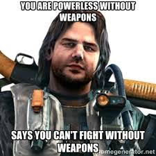 YOU ARE POWERLESS WITHOUT WEAPONS SAYS YOU CAN'T FIGHT WITHOUT ... via Relatably.com