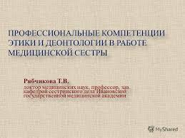 Презентация на тему ПРОФЕССИОНАЛЬНЫЕ КОМПЕТЕНЦИИ ЭТИКИ И  1 ПРОФЕССИОНАЛЬНЫЕ КОМПЕТЕНЦИИ ЭТИКИ И ДЕОНТОЛОГИИ В РАБОТЕ МЕДИЦИНСКОЙ СЕСТРЫ