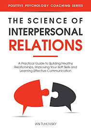 Interpersonal Relationships The Science Of Interpersonal Relations A Practical Guide To Building Healthy Relationships Improving Your Soft Skills And Learning Effective