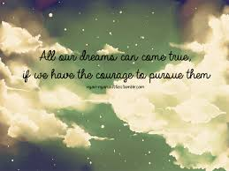All Your Dreams Come True Quote Best Of All Our Dreams Can Come True If We Have The Courage To Pursue Them