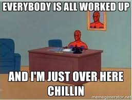 Everybody is all worked up And I'm just over here chillin ... via Relatably.com