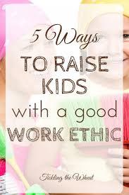 best good work ethic ideas motivation to study  5 ways to raise kids a good work ethic