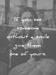 smile es if you see someone without a smile give them one of yours wisdom es