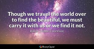 World Quotes Magnificent Though We Travel The World Over To Find The Beautiful We Must Carry