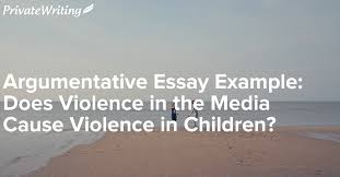 argumentative essay example does violence in the media cause  argumentative essay example does violence in the media cause violence in children