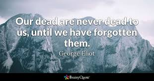 Our Dead Are Never Dead To Us Until We Have Forgotten Them Gorgeous Quote For The Dead