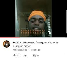 kodak makes music for niggas who write essays in crayon mickens  music kodak and who kodak makes music for niggas who write essays in
