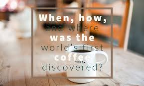 It is believed that coffee was first discovered in yemen in the 15th century. When How And Where Was The World S First Coffee Discovered