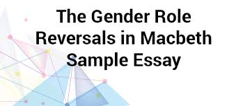 the gender role reversals in macbeth sample essay  gender role reversals in macbeth essay