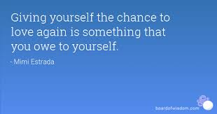 Giving Of Yourself Quotes Best Of Giving Yourself The Chance To Love Again Is Something That You Owe