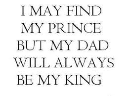 I MAY FIND MY PRINCE BUT MY DAD WILL ALWAYS BE MY KING Quotes Inspiration My King Quotes