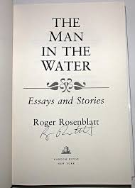 signed st ed the man in the water essays stories by  a remarkable sampling from one of the most distinguished careers in american journalism the man in the water gives us the quintessence of roger rosenblatt