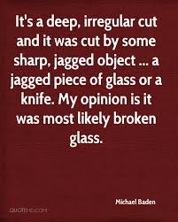it s a deep irregular cut and it was cut by some sharp jagged object