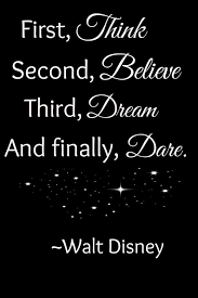 First Think Second Believe Third Dream And Finally Dare Walt Amazing Dare Quotes