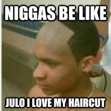 Niggas be like julo i love my haircut - Bad Lineup - quickmeme via Relatably.com