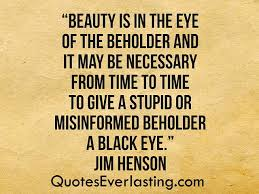 Beauty Is In The Eye Of The Beholder Quote Best Of Beholder Quotes Everlasting