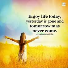 Enjoy Life Today Yesterday Is Gone And Tomorrow May Never Comme Best Best Best English Quotes About Life