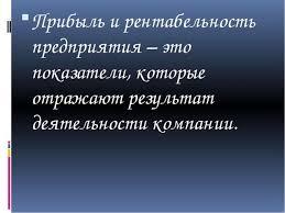 Презентация Анализ прибыли и рентабельности  Прибыль и рентабельность предприятия это показатели которые отражают резул