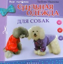 """Книга: """"<b>Стильная одежда</b> для собак: комбинезоны, жилеты ..."""