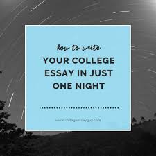 how to write your college essay in just one night college essay  how to write your college essay in just one night