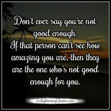 Not Good Enough Quotes Gorgeous Don't Ever Say You Are Not Good Enough Enlightening Quotes