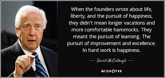 David McCullough Quote When The Founders Wrote About Life Liberty Impressive Life Liberty And The Pursuit Of Happiness Quote